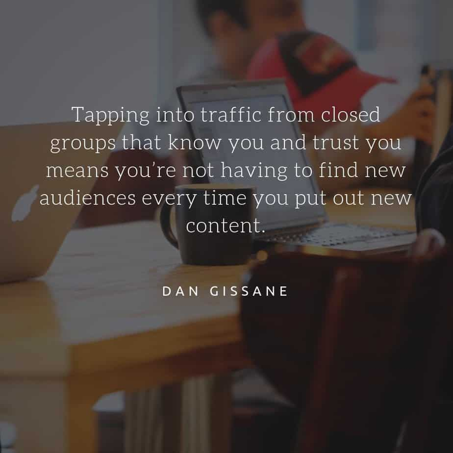 Tap into traffic from closed groups that know you and trust - Dan Gissane