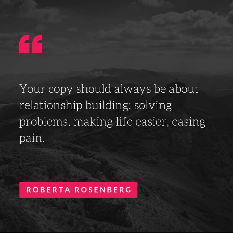 Your copy should always be about relationship building solving problems making life easier easing pain Roberta Rosenberg